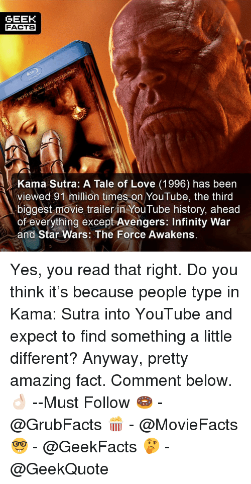 Star Wars: The Force Awakens: GEEK  FACTS  Kama Sutra: A Tale of Love (1996) has been  viewed 91 million times on YouTube, the third  biggest movie trailer in YouTube history, ahead  of everything except Avengers: Infinity War  and Star Wars: The Force Awakens. Yes, you read that right. Do you think it's because people type in Kama: Sutra into YouTube and expect to find something a little different? Anyway, pretty amazing fact. Comment below.👌🏻 --Must Follow 🍩 - @GrubFacts 🍿 - @MovieFacts 🤓 - @GeekFacts 🤔 - @GeekQuote