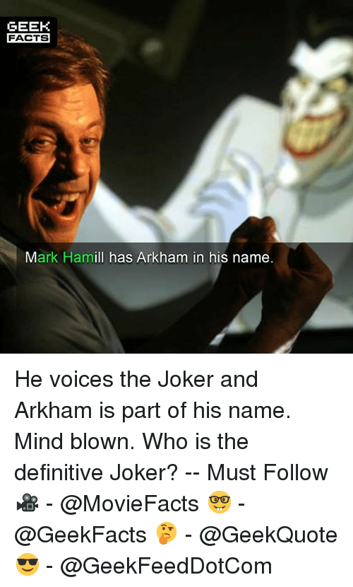 arkham: GEEK  FACTS  Mark Hamill has Arkham in his name He voices the Joker and Arkham is part of his name. Mind blown. Who is the definitive Joker? -- Must Follow 🎥 - @MovieFacts 🤓 - @GeekFacts 🤔 - @GeekQuote 😎 - @GeekFeedDotCom