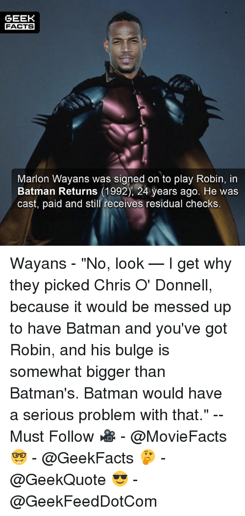 """Batman, Facts, and Marlon Wayans: GEEK  FACTS  Marlon Wayans was signed on to play Robin, in  Batman Returns (1992), 24 years ago. He was  cast, paid and still receives residual checks. Wayans - """"No, look — I get why they picked Chris O' Donnell, because it would be messed up to have Batman and you've got Robin, and his bulge is somewhat bigger than Batman's. Batman would have a serious problem with that."""" --Must Follow 🎥 - @MovieFacts 🤓 - @GeekFacts 🤔 - @GeekQuote 😎 - @GeekFeedDotCom"""