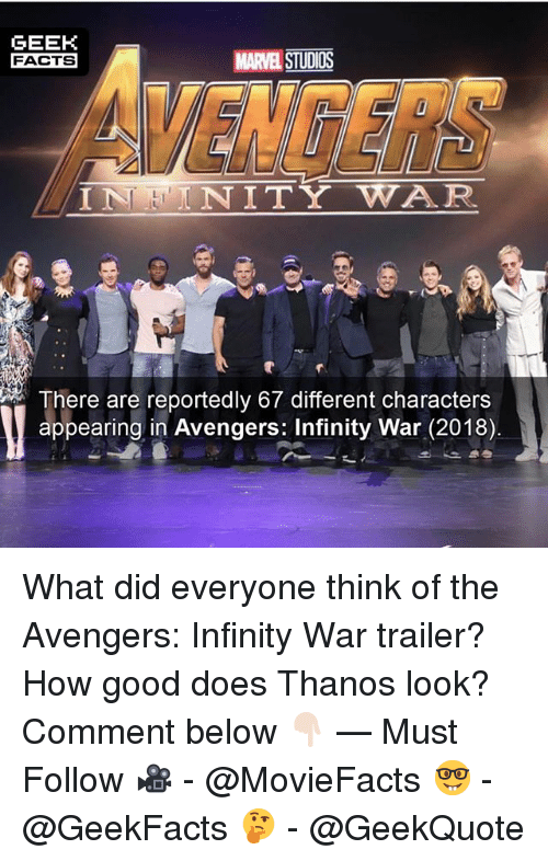 Facts, Memes, and Avengers: GEEK  FACTS  MARVEL STUDIOS  VENGERS  ININITY WAR  There are reportedly 67 different characters  appearing in Avengers: Infinity War (2018) What did everyone think of the Avengers: Infinity War trailer? How good does Thanos look? Comment below 👇🏻 — Must Follow 🎥 - @MovieFacts 🤓 - @GeekFacts 🤔 - @GeekQuote