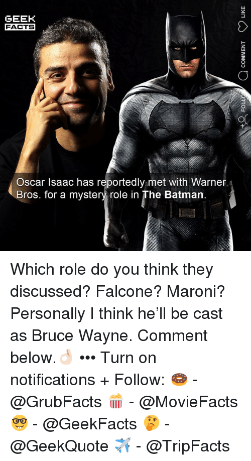 falcone: GEEK  FACTS  Oscar Isaac has reportedlv met with Warner  Bros. for a mystery role in The Batman Which role do you think they discussed? Falcone? Maroni? Personally I think he'll be cast as Bruce Wayne. Comment below.👌🏻 ••• Turn on notifications + Follow: 🍩 - @GrubFacts 🍿 - @MovieFacts 🤓 - @GeekFacts 🤔 - @GeekQuote ✈️ - @TripFacts