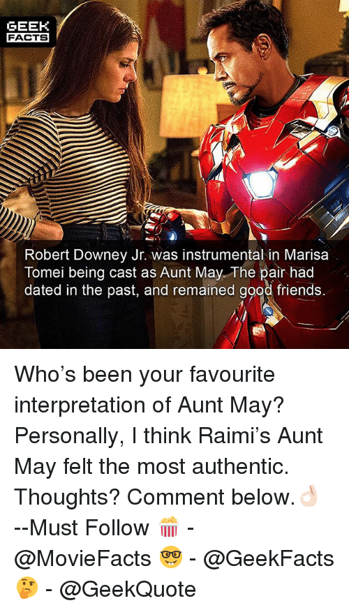Facts, Friends, and Memes: GEEK  FACTS  Robert Downey Jr. was instrumental in Marisaa  Tomei being cast as Aunt May. The pair had  dated in the past, and remained good friends. Who's been your favourite interpretation of Aunt May? Personally, I think Raimi's Aunt May felt the most authentic. Thoughts? Comment below.👌🏻 --Must Follow 🍿 - @MovieFacts 🤓 - @GeekFacts 🤔 - @GeekQuote