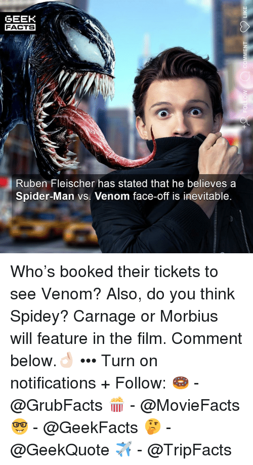 Carnage: GEEK  FACTS  Ruben Fleischer has stated that he believes a  Spider-Man vs. Venom face-off is inevitable Who's booked their tickets to see Venom? Also, do you think Spidey? Carnage or Morbius will feature in the film. Comment below.👌🏻 ••• Turn on notifications + Follow: 🍩 - @GrubFacts 🍿 - @MovieFacts 🤓 - @GeekFacts 🤔 - @GeekQuote ✈️ - @TripFacts