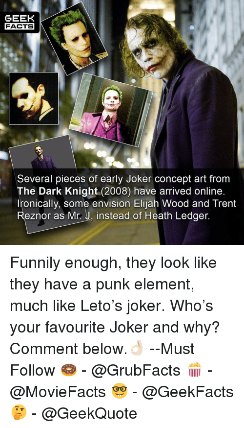 ledger: GEEK  FACTS  Several pieces of early Joker concept art from  The Dark Knight (2008) have arrived online  Ironically, some envision Elijah Wood and Trent  Reznor as Mr.: J, instead of Heath Ledger Funnily enough, they look like they have a punk element, much like Leto's joker. Who's your favourite Joker and why? Comment below.👌🏻 --Must Follow 🍩 - @GrubFacts 🍿 - @MovieFacts 🤓 - @GeekFacts 🤔 - @GeekQuote