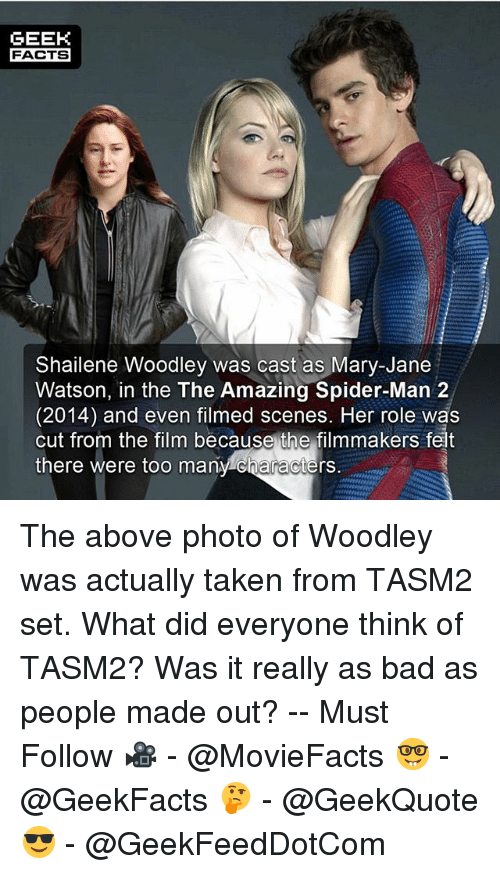Mary Jane: GEEK  FACTS  Shailene Woodley was cast as Mary-Jane  Watson, in the The Amazing Spider-Man 2  (2014) and even filmed scenes, Her role was  cut from the film because the filmmakers felt  there were too manv characters. The above photo of Woodley was actually taken from TASM2 set. What did everyone think of TASM2? Was it really as bad as people made out? -- Must Follow 🎥 - @MovieFacts 🤓 - @GeekFacts 🤔 - @GeekQuote 😎 - @GeekFeedDotCom