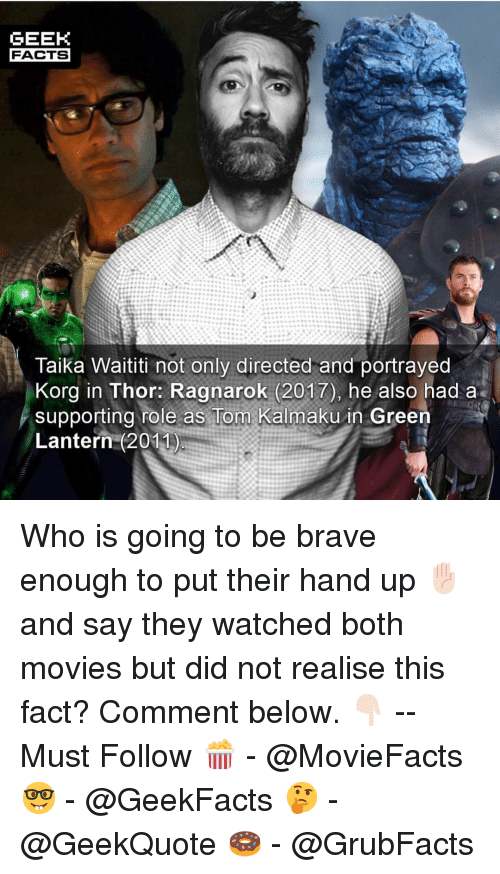 Green Lantern: GEEK  FACTS  Taika Waititi not only directed and portrayed  Korg in Thor: Ragnarok (2017), he also had a  supporting role as Tom Kalmaku in Green  Lantern (2011 Who is going to be brave enough to put their hand up ✋🏻 and say they watched both movies but did not realise this fact? Comment below. 👇🏻 -- Must Follow 🍿 - @MovieFacts 🤓 - @GeekFacts 🤔 - @GeekQuote 🍩 - @GrubFacts