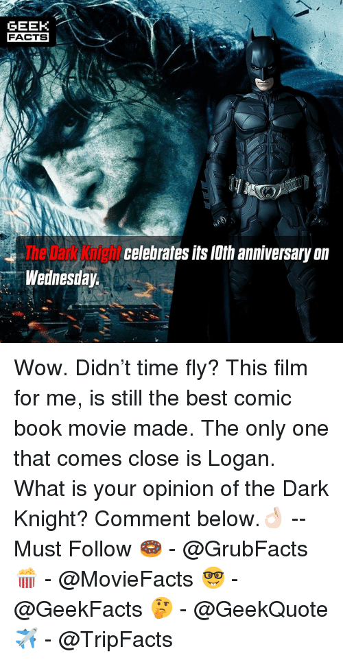 The Dark Knight: GEEK  FACTS  The Dark Knight  Wednesday  celebrales lts lth anniversary on Wow. Didn't time fly? This film for me, is still the best comic book movie made. The only one that comes close is Logan. What is your opinion of the Dark Knight? Comment below.👌🏻 --Must Follow 🍩 - @GrubFacts 🍿 - @MovieFacts 🤓 - @GeekFacts 🤔 - @GeekQuote ✈️ - @TripFacts