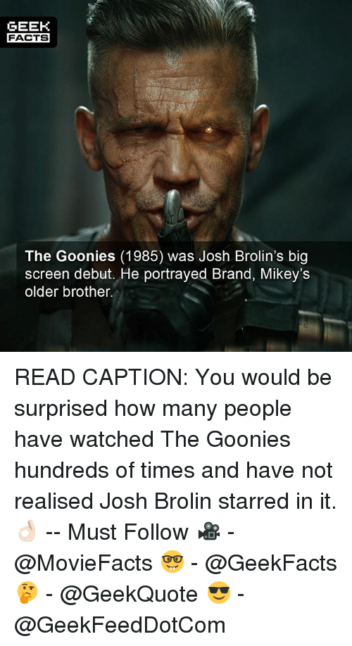goonies: GEEK  FACTS  The Goonies (1985) was Josh Brolin's big  screen debut. He portrayed Brand, Mikey's  older brother. READ CAPTION: You would be surprised how many people have watched The Goonies hundreds of times and have not realised Josh Brolin starred in it. 👌🏻 -- Must Follow 🎥 - @MovieFacts 🤓 - @GeekFacts 🤔 - @GeekQuote 😎 - @GeekFeedDotCom