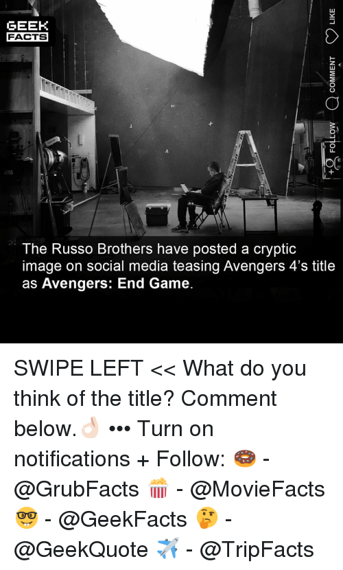 teasing: GEEK  FACTS  The Russo Brothers have posted a cryptic  image on social media teasing Avengers 4's title  as Avengers: End Game. SWIPE LEFT << What do you think of the title? Comment below.👌🏻 ••• Turn on notifications + Follow: 🍩 - @GrubFacts 🍿 - @MovieFacts 🤓 - @GeekFacts 🤔 - @GeekQuote ✈️ - @TripFacts