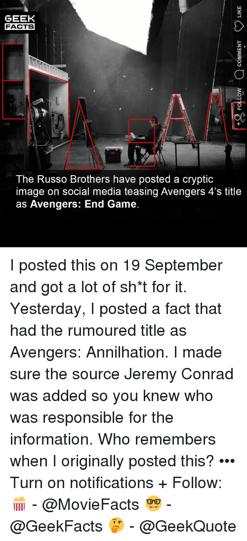 teasing: GEEK  FACTS  The Russo Brothers have posted a cryptic  image on social media teasing Avengers 4's title  as Avengers: End Game. I posted this on 19 September and got a lot of sh*t for it. Yesterday, I posted a fact that had the rumoured title as Avengers: Annilhation. I made sure the source Jeremy Conrad was added so you knew who was responsible for the information. Who remembers when I originally posted this? ••• Turn on notifications + Follow: 🍿 - @MovieFacts 🤓 - @GeekFacts 🤔 - @GeekQuote