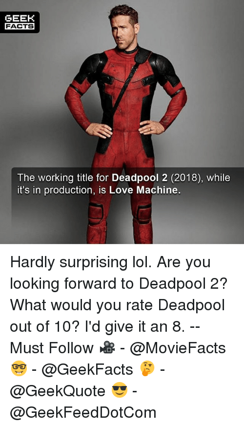 Facts, Lol, and Love: GEEK  FACTS  The working title for Deadpool 2 (2018), while  it's in production, is Love Machine. Hardly surprising lol. Are you looking forward to Deadpool 2? What would you rate Deadpool out of 10? I'd give it an 8. -- Must Follow 🎥 - @MovieFacts 🤓 - @GeekFacts 🤔 - @GeekQuote 😎 - @GeekFeedDotCom