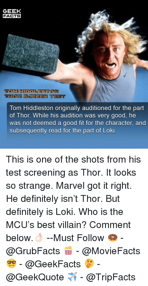 screening: GEEK  FACTS  Tom Hiddleston originally auditioned for the part  of Thor. While his audition was very good, he  was not deemed a good fit for the character, and  subsequently read for the part of Loki This is one of the shots from his test screening as Thor. It looks so strange. Marvel got it right. He definitely isn't Thor. But definitely is Loki. Who is the MCU's best villain? Comment below.👌🏻 --Must Follow 🍩 - @GrubFacts 🍿 - @MovieFacts 🤓 - @GeekFacts 🤔 - @GeekQuote ✈️ - @TripFacts