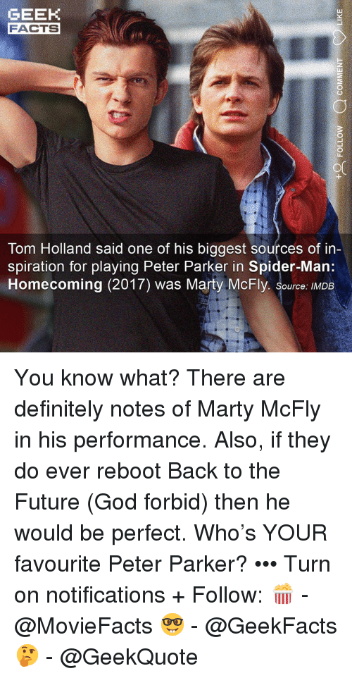 mcfly: GEEK  FACTS  Tom Holland said one of his biggest sources of in-  piration for playing Peter Parker in Spider-Man  Homecoming (2017) was Marty McFly. Source: IMDB You know what? There are definitely notes of Marty McFly in his performance. Also, if they do ever reboot Back to the Future (God forbid) then he would be perfect. Who's YOUR favourite Peter Parker? ••• Turn on notifications + Follow: 🍿 - @MovieFacts 🤓 - @GeekFacts 🤔 - @GeekQuote
