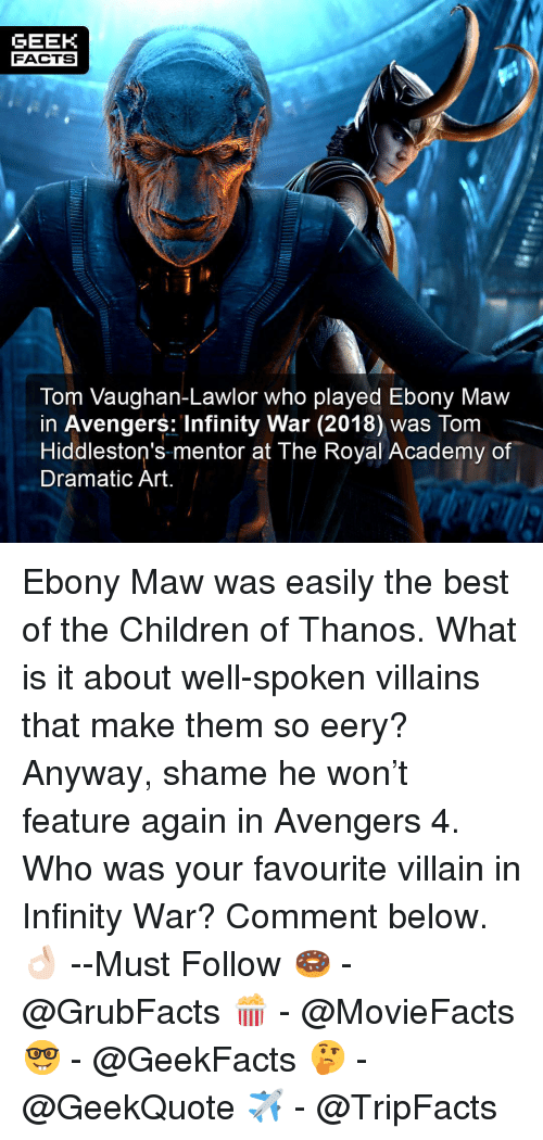 maw: GEEK  FACTS  Tom Vaughan-Lawlor who played Ebony Maw  in Avengers: Infinity War (2018) was Tom  Hiddleston's mentor at The Royal Academy of  Dramatic Art Ebony Maw was easily the best of the Children of Thanos. What is it about well-spoken villains that make them so eery? Anyway, shame he won't feature again in Avengers 4. Who was your favourite villain in Infinity War? Comment below.👌🏻 --Must Follow 🍩 - @GrubFacts 🍿 - @MovieFacts 🤓 - @GeekFacts 🤔 - @GeekQuote ✈️ - @TripFacts