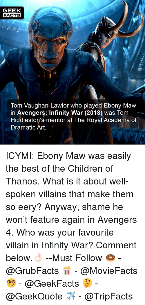 maw: GEEK  FACTS  Tom Vaughan-Lawlor who played Ebony Maw  in Avengers: Infinity War (2018) was Tom  Hiddleston's-mentor at The Royal Academy of  Dramatic Art ICYMI: Ebony Maw was easily the best of the Children of Thanos. What is it about well-spoken villains that make them so eery? Anyway, shame he won't feature again in Avengers 4. Who was your favourite villain in Infinity War? Comment below.👌🏻 --Must Follow 🍩 - @GrubFacts 🍿 - @MovieFacts 🤓 - @GeekFacts 🤔 - @GeekQuote ✈️ - @TripFacts