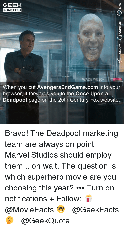 Superhero Movie: GEEK  FACTS  WADE WILSON  When you put AvengersEndGame.com into your  browser, it forwards you to the Once Upon a  Deadpool page on the 20th Century Fox website Bravo! The Deadpool marketing team are always on point. Marvel Studios should employ them... oh wait. The question is, which superhero movie are you choosing this year? ••• Turn on notifications + Follow: 🍿 - @MovieFacts 🤓 - @GeekFacts 🤔 - @GeekQuote