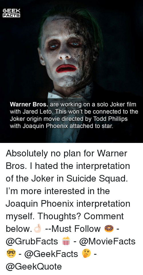 Suicide Squad: GEEK  FACTS  Warner Bros. are working on a solo Joker film  with Jared Leto. This won't be connected to the  Joker origin movie directed by Todd Phillips  Witn Joaquin Phoenix attached to star. Absolutely no plan for Warner Bros. I hated the interpretation of the Joker in Suicide Squad. I'm more interested in the Joaquin Phoenix interpretation myself. Thoughts? Comment below.👌🏻 --Must Follow 🍩 - @GrubFacts 🍿 - @MovieFacts 🤓 - @GeekFacts 🤔 - @GeekQuote