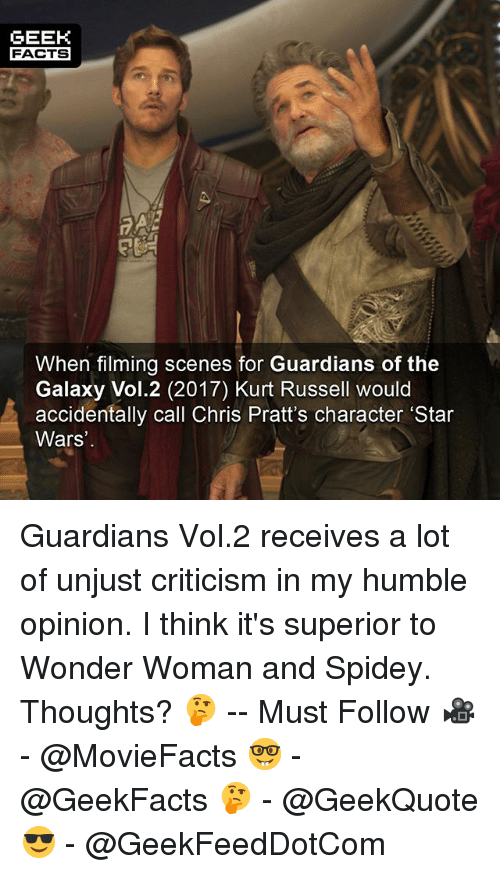 woman: GEEK  FACTS  When filming scenes for Guardians of the  Galaxy Vol.2 (2017) Kurt Russell would  accidentally call Chris Pratt's character 'Star  Wars Guardians Vol.2 receives a lot of unjust criticism in my humble opinion. I think it's superior to Wonder Woman and Spidey. Thoughts? 🤔 -- Must Follow 🎥 - @MovieFacts 🤓 - @GeekFacts 🤔 - @GeekQuote 😎 - @GeekFeedDotCom