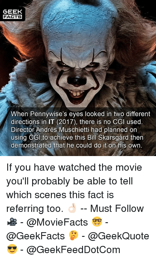 Facts, Memes, and Movie: GEEK  FACTS  When Pennywise's eyes looked in two different  directions in IT (2017), there is no CGl used.  Director Andrés Muschietti had planned on  using CGI to achieve this Bill Skarsgård then  demonstrated that he could do it on his own. If you have watched the movie you'll probably be able to tell which scenes this fact is referring too. 👌🏻 -- Must Follow 🎥 - @MovieFacts 🤓 - @GeekFacts 🤔 - @GeekQuote 😎 - @GeekFeedDotCom