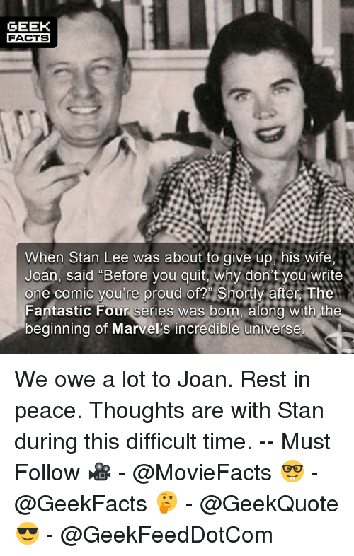 "you: GEEK  FACTS  When Stan Lee was about to give up, his wife,  Joan, said ""Before you quit, why don't you write  one comic you're proud of? Shortly aftern The  Fantastic Four series was born. alond with the  beginning of Marvel's incredible universe We owe a lot to Joan. Rest in peace. Thoughts are with Stan during this difficult time. -- Must Follow 🎥 - @MovieFacts 🤓 - @GeekFacts 🤔 - @GeekQuote 😎 - @GeekFeedDotCom"