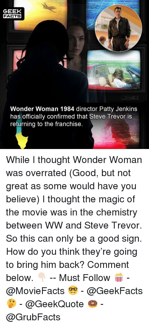 Facts, Memes, and Good: GEEK  FACTS  Wonder Woman 1984 director Patty Jenkins  has officially confirmed that Steve Trevor is  returning to the franchise While I thought Wonder Woman was overrated (Good, but not great as some would have you believe) I thought the magic of the movie was in the chemistry between WW and Steve Trevor. So this can only be a good sign. How do you think they're going to bring him back? Comment below. 👇🏻 -- Must Follow 🍿 - @MovieFacts 🤓 - @GeekFacts 🤔 - @GeekQuote 🍩 - @GrubFacts