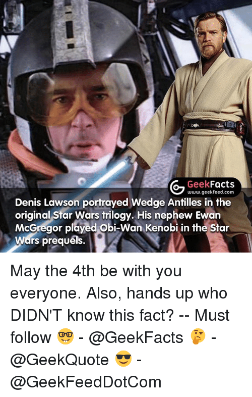 Obie: Geek  Facts  www.geekfeed.com  Denis Lawson portrayed Wedge Antilles in the  original Star Wars trilogy. His nephew Ewan  McGregor played Obi-Wan Kenobi in the Star  Wars prequels. May the 4th be with you everyone. Also, hands up who DIDN'T know this fact? -- Must follow 🤓 - @GeekFacts 🤔 - @GeekQuote 😎 - @GeekFeedDotCom