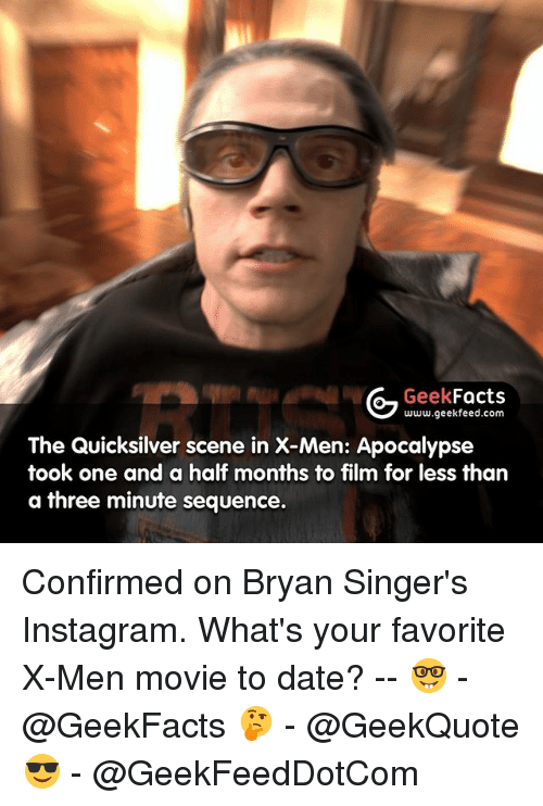 Facts, Instagram, and Memes: Geek  Facts  www.geekfeed.com  The Quicksilver scene in X-Men: Apocalypse  took one and a half months to film for less than  a three minute sequence. Confirmed on Bryan Singer's Instagram. What's your favorite X-Men movie to date? -- 🤓 - @GeekFacts 🤔 - @GeekQuote 😎 - @GeekFeedDotCom
