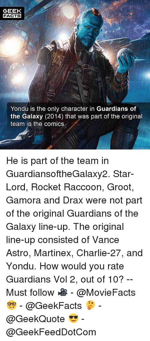 yondu: GEEK  FACTS  Yondu is the only character in Guardians of  the Galaxy (2014) that was part of the original  team in the comics He is part of the team in GuardiansoftheGalaxy2. Star-Lord, Rocket Raccoon, Groot, Gamora and Drax were not part of the original Guardians of the Galaxy line-up. The original line-up consisted of Vance Astro, Martinex, Charlie-27, and Yondu. How would you rate Guardians Vol 2, out of 10? -- Must follow 🎥 - @MovieFacts 🤓 - @GeekFacts 🤔 - @GeekQuote 😎 - @GeekFeedDotCom