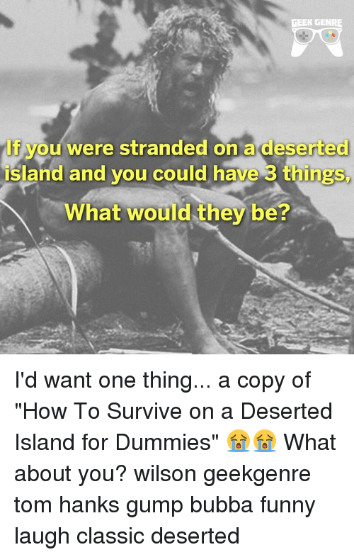 """Tom Hank: GEEK GENRE  you were stranded on a deserted  island and you could have 3 things  What would they be? I'd want one thing... a copy of """"How To Survive on a Deserted Island for Dummies"""" 😭😭 What about you? wilson geekgenre tom hanks gump bubba funny laugh classic deserted"""