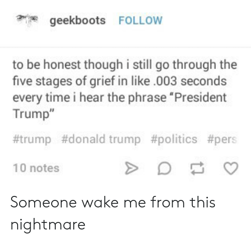"trump donald: geekboots FOLLOW  to be honest though i still go through the  five stages of grief in like.003 seconds  every time i hear the phrase ""President  Trump""  #trump #donald trump #polítics #pers  10 notes Someone wake me from this nightmare"