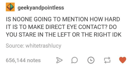 Humans of Tumblr, How, and Eye: geekyandpointless  IS NOONE GOING TO MENTION HOW HARD  IT IS TO MAKE DIRECT EYE CONTACT? DO  YOU STARE IN THE LEFT OR THE RIGHT IDK  Source: whitetrashlucy  656,144 notes