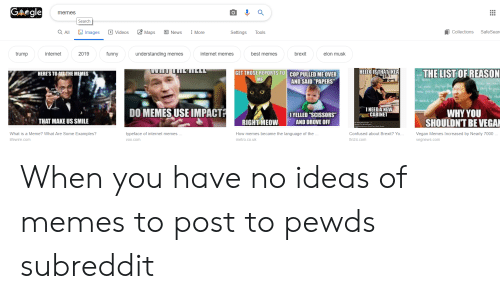 """What Is A Meme: Gegle  memes  Search  Safe Sear  Q All  Maps  Images  回 News  Collections  Videos  More  Settings  Tools  2019  funny  internet memes  best memes  brexit  trump  internet  understanding meme  elon musk  THE LIST OF REASON  HELLO IS THATIKEA  GET THOSE REPORTS TO COPPULLED ME OVER  HERE'S TO ALL THE MEMES  ME  AND SAID """"PAPERS  INEED A NEW  CABINET  DO MEMES USE IMPACT  WHY YOU  SHOULDN'T BE VEGA  IYELLED """"SCISSORS""""  AND DROVE OFF  THAT MAKE US SMILE  RIGHT MEOW  What is a Meme? What Are Some Examples?  typeface of internet memes ..  How memes became the language of the  Confused about Brexit? Yo.  Vegan Memes Increased by Nearly 7000  lifewire.com  metro.co.uk  fin24.com  vegnews.com  vox.com When you have no ideas of memes to post to pewds subreddit"""