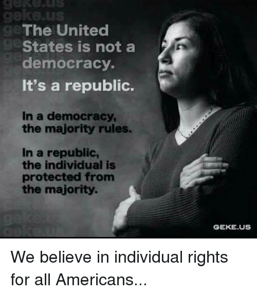 Memes, Democracy, and Individualism: gekee us  The United  States is not a  democracy.  It's a republic.  In a democracy,  the majority rules.  In a republic,  the individual is  protected from  the majority.  GEKE US We believe in individual rights for all Americans...