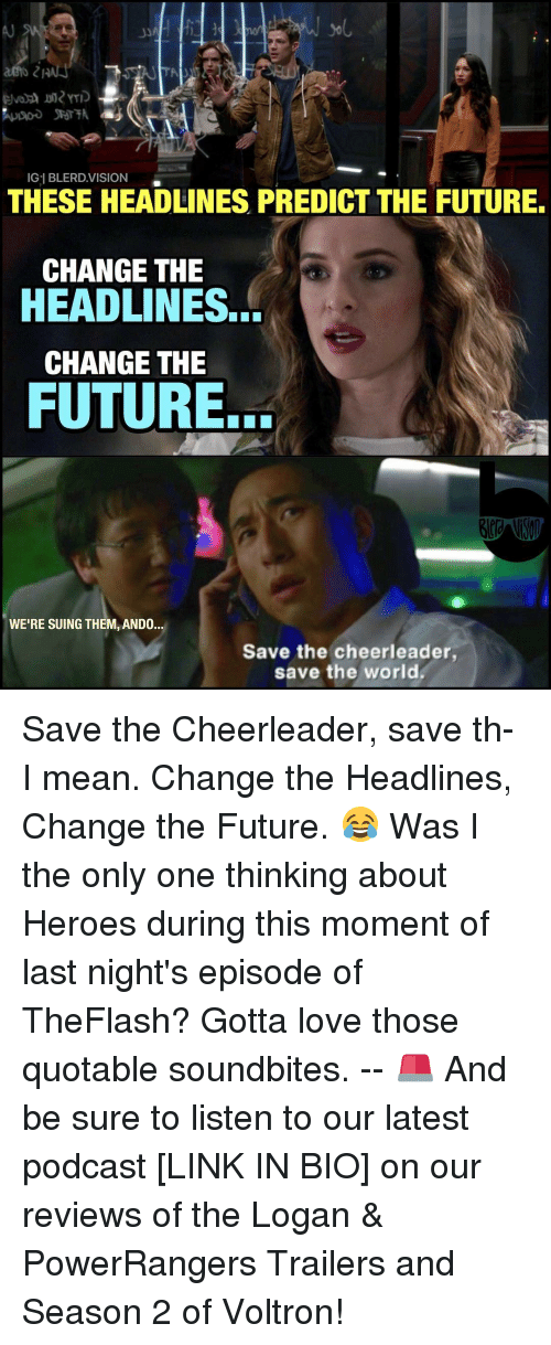 cheerleading: Gel BLERD VISION  THESE HEADLINES PREDICT THE FUTURE.  CHANGE THE  HEADLINES.  CHANGE THE  FUTURE.  WE'RE SUING THEM, ANDO.  Save the cheerleader,  save the world Save the Cheerleader, save th- I mean. Change the Headlines, Change the Future. 😂 Was I the only one thinking about Heroes during this moment of last night's episode of TheFlash? Gotta love those quotable soundbites. -- 🚨 And be sure to listen to our latest podcast [LINK IN BIO] on our reviews of the Logan & PowerRangers Trailers and Season 2 of Voltron!