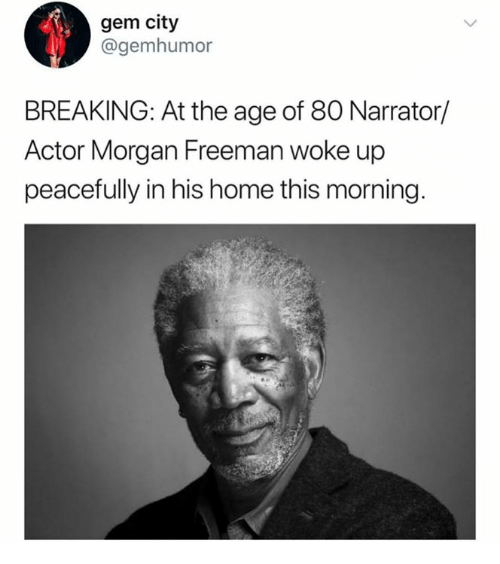 Morgan Freeman, Home, and Gem: gem city  @gemhumor  BREAKING: At the age of 80 Narrator/  Actor Morgan Freeman woke up  peacefully in his home this morning