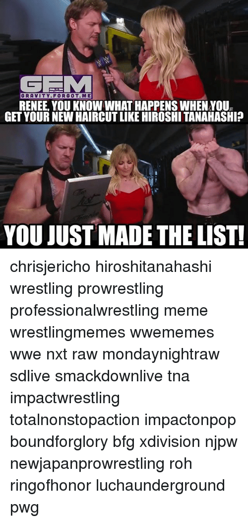 Haircut, Meme, and Memes: GEM  GRAVITY. FORGOT. ME  RENEE, YOU KNOWWHAT HAPPENS WHENNOUE  GET YOURNEW HAIRCUT LIKE HIROSHI TANAHASHI?  YOU JUST MADE THE LIST! chrisjericho hiroshitanahashi wrestling prowrestling professionalwrestling meme wrestlingmemes wwememes wwe nxt raw mondaynightraw sdlive smackdownlive tna impactwrestling totalnonstopaction impactonpop boundforglory bfg xdivision njpw newjapanprowrestling roh ringofhonor luchaunderground pwg