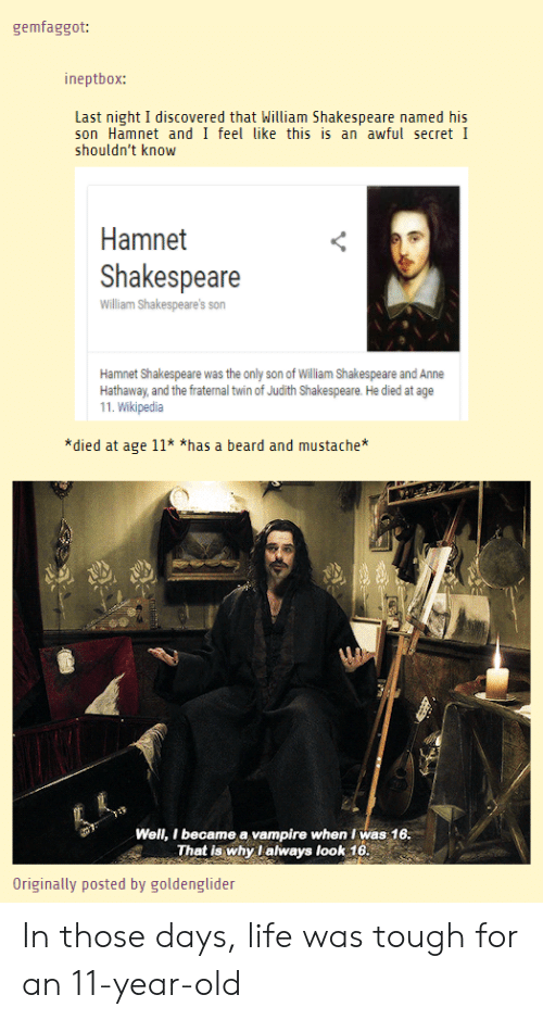 Judith: gemfaggot:  ineptbox:  Last night I discovered that William Shakespeare named his  son Hamnet and I feel like this is an awful secret I  shouldn't know  Hamnet  Shakespeare  William Shakespeare's son  Hamnet Shakespeare was the only son of Wiliam Shakespeare and Anne  Hathaway, and the fraternal twin of Judith Shakespeare. He died at age  11. Wikipedia  *died at age 11* *has a beard and mustache  Well, I became a vampire when Iwas 16  That is why lalways look 16  Originally posted by goldenglider In those days, life was tough for an 11-year-old