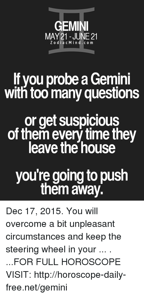 Too Many Questions: GEMINI  E21  ZodiacMind.c o m  If you probe a Gemini  with too many questions  or get suspicious  of them every time they  leave the house  you're going to push  them away. Dec 17, 2015. You will overcome a bit unpleasant circumstances and keep the steering wheel in your  ... . ...FOR FULL HOROSCOPE VISIT: http://horoscope-daily-free.net/gemini