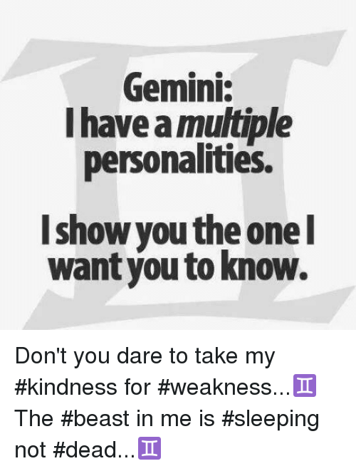 kindness for weakness: Gemini:  I have a multiple  personalities.  I show you the one  I  want you to know. Don't you dare to take  my #kindness for #weakness...♊  The #beast in me is  #sleeping not #dead...♊