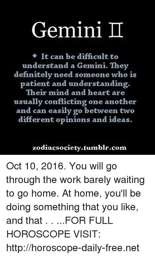 Gemini: Gemini  It can be difficultto  understand a Gemini. They  definitely need someone who is  patient and understanding.  Their mind and heart are  usually conflicting one another  and can easily go between two  different opinions and ideas.  zodiacsociety.tumblr.com Oct 10, 2016. You will go through the work barely waiting to go home. At home, you'll be doing something that you like, and that  . . ...FOR FULL HOROSCOPE VISIT: http://horoscope-daily-free.net