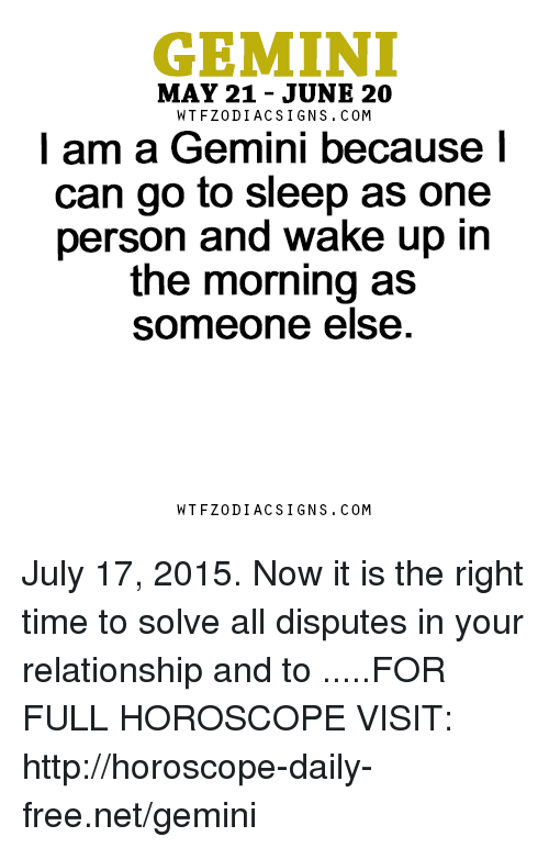 Gemini: GEMINI  MAY 21 - JUNE 20  WTFZODIACSIGNS. COM  l am a Gemini because l  can go to sleep as one  person and wake up in  the morning as  someone else  WTFZODIACSIGNS. COM July 17, 2015. Now it is the right time to solve all disputes in your relationship and to  .....FOR FULL HOROSCOPE VISIT: http://horoscope-daily-free.net/gemini