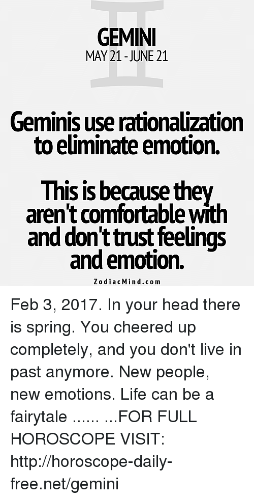 rationalization: GEMINI  MAY 21-JUNE 21  Geminis use rationalization  to eliminate emotion.  This is because they  aren't comfortable with  and don't trust feelings  and emotion.  Zodiac Min d.com Feb 3, 2017. In your head there is spring. You cheered up completely, and you don't live in past anymore. New people, new emotions. Life can be a fairytale ...... ...FOR FULL HOROSCOPE VISIT: http://horoscope-daily-free.net/gemini