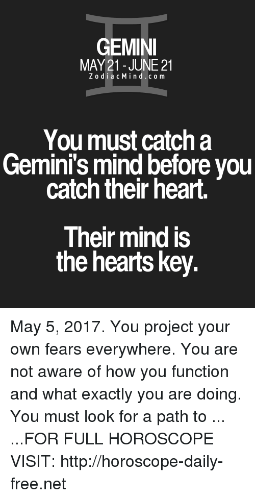 Free, Gemini, and Heart: GEMINI  MAY 21 JUNE 21  Z o d i a c M i n d c o m  You must catch a  Gemini's mind before you  catch their heart.  Their mind is  the hearts key. May 5, 2017. You project your own fears everywhere. You are not aware of how you function and what exactly you are doing. You must look for a path to ... ...FOR FULL HOROSCOPE VISIT: http://horoscope-daily-free.net
