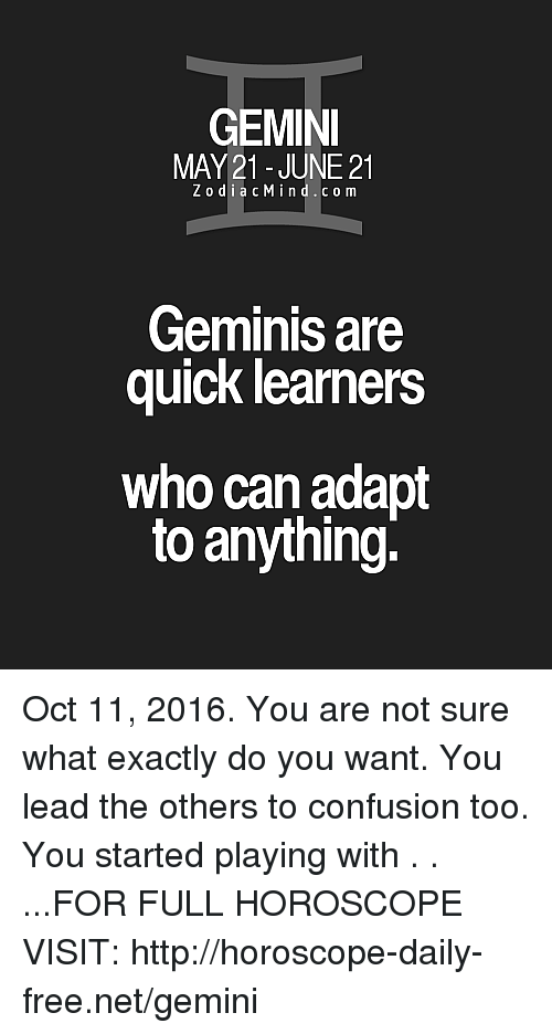 Gemini: GEMINI  MAY 21- JUNE 21  Z o d i a c M i n d C o m  Geminis are  quick learners  who can adapt  to anything. Oct 11, 2016. You are not sure what exactly do you want. You lead the others to confusion too. You started playing with  . . ...FOR FULL HOROSCOPE VISIT: http://horoscope-daily-free.net/gemini
