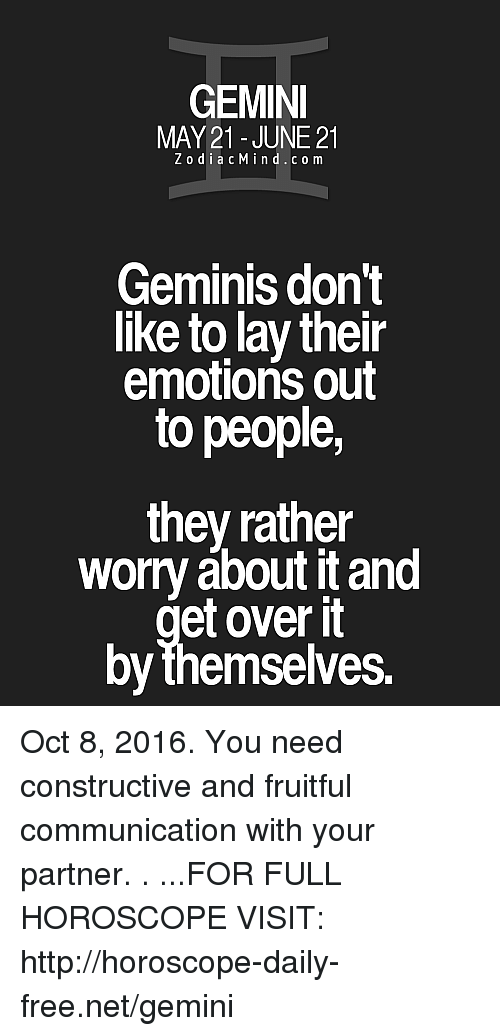 Gemini: GEMINI  MAY 21- JUNE 21  Z o d i a c M i n d c o m  Geminis don't  like to lay their  emotions out  to people,  they rather  worry about it and  et over it  by themselves. Oct 8, 2016. You need constructive and fruitful communication with your partner.  . ...FOR FULL HOROSCOPE VISIT: http://horoscope-daily-free.net/gemini