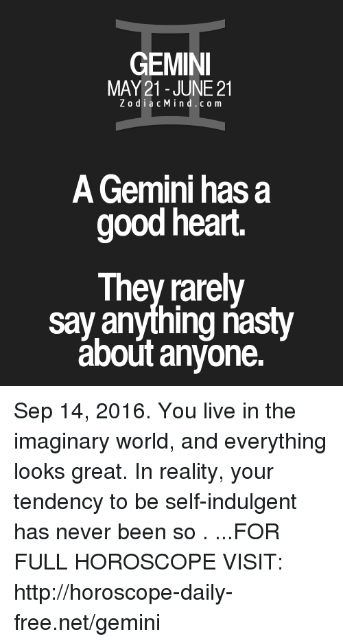 indulgent: GEMINI  MAY 21 JUNE 21  Z o d i a c M i n d c o m  A Gemini has a  good heart.  They rarely  say anything nasty  about anyone. Sep 14, 2016. You live in the imaginary world, and everything looks great. In reality, your tendency to be self-indulgent has never been so  . ...FOR FULL HOROSCOPE VISIT: http://horoscope-daily-free.net/gemini