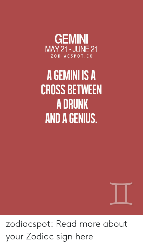 Zodiac: GEMINI  MAY 21-JUNE 21  ZODIACSPOT.CO  A GEMINI IS A  CROSS BETWEEN  A DRUNK  AND A GENIUS. zodiacspot:  Read more about your Zodiac sign here