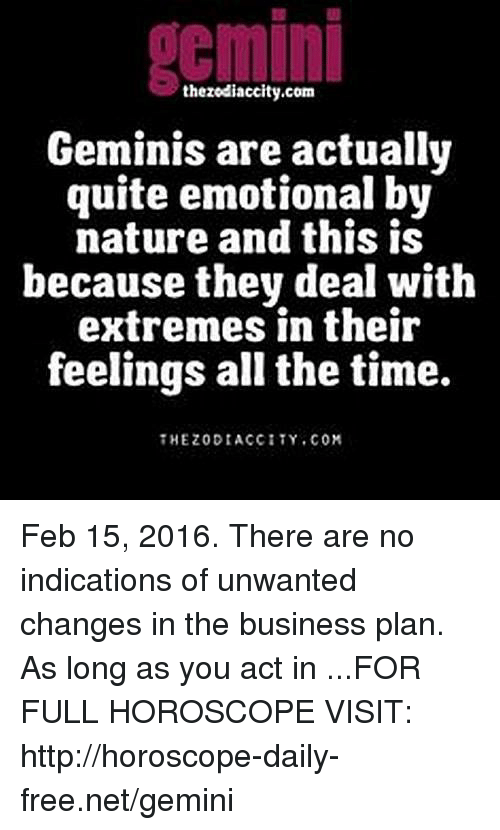 business plan: gemini  thezodiaccity.com  Geminis are actually  quite emotional by  nature and this is  because they deal with  extremes in their  feelings all the time.  HEZODIACCITY.COM Feb 15, 2016. There are no indications of unwanted changes in the business plan. As long as you act in  ...FOR FULL HOROSCOPE VISIT: http://horoscope-daily-free.net/gemini