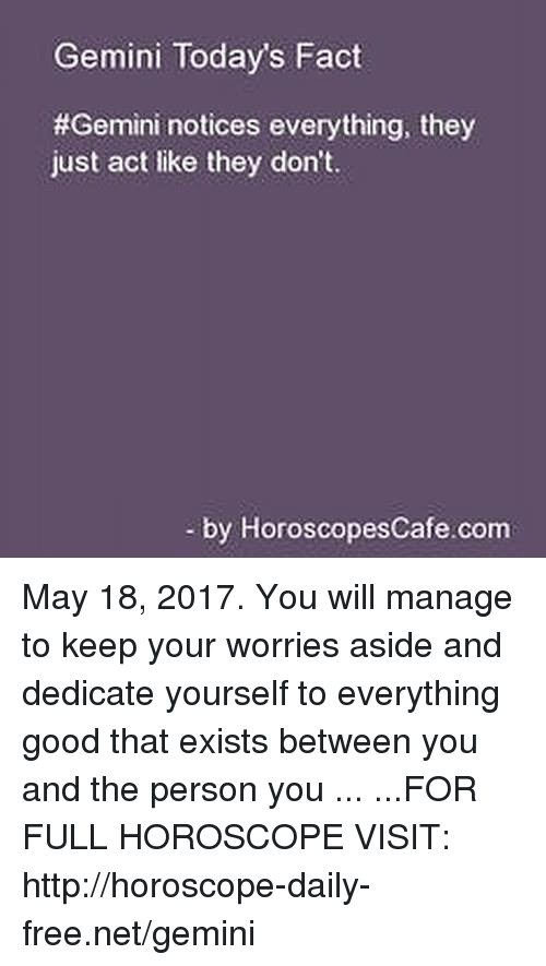 Free, Gemini, and Good: Gemini Today's Fact  #Gemini notices everything, they  just act like they don't.  by Horoscopes Cafe com May 18, 2017. You will manage to keep your worries aside and dedicate yourself to everything good that exists between you and the person you ... ...FOR FULL HOROSCOPE VISIT: http://horoscope-daily-free.net/gemini