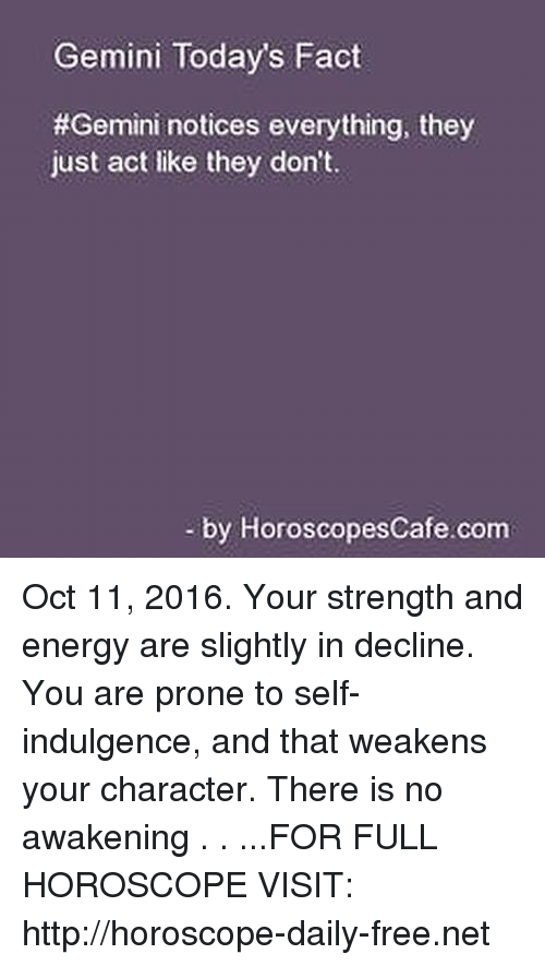 Gemini: Gemini Today's Fact  #Gemini notices everything, they  just act like they don't.  by Horoscopes Cafe com Oct 11, 2016. Your strength and energy are slightly in decline. You are prone to self-indulgence, and that weakens your character. There is no awakening  . . ...FOR FULL HOROSCOPE VISIT: http://horoscope-daily-free.net